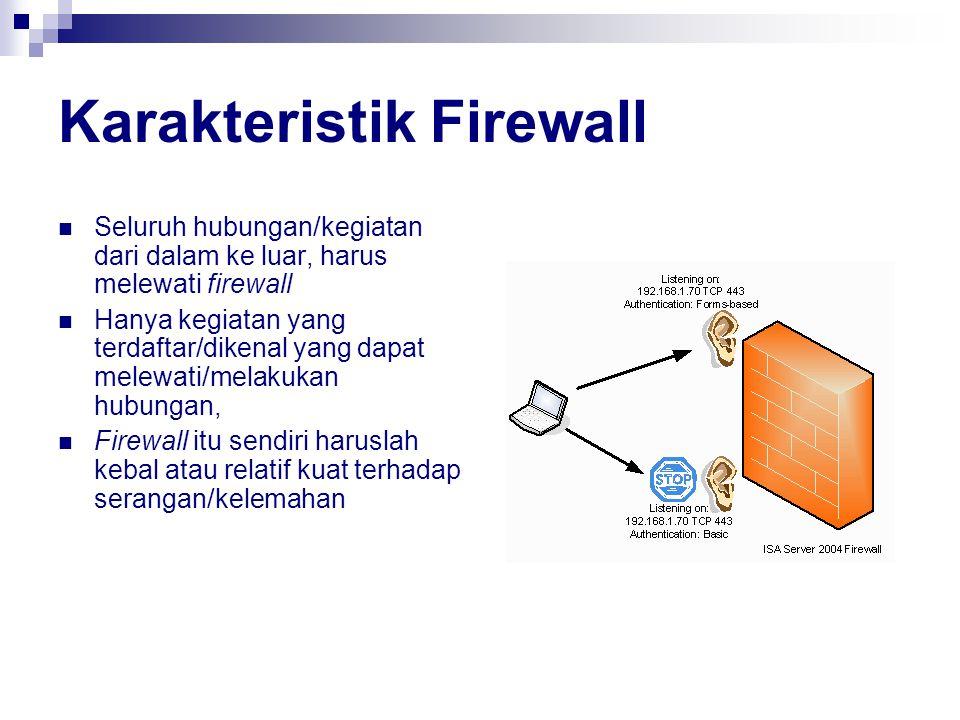 Karakteristik Firewall Seluruh hubungan/kegiatan dari dalam ke luar, harus melewati firewall Hanya kegiatan yang terdaftar/dikenal yang dapat melewati/melakukan hubungan, Firewall itu sendiri haruslah kebal atau relatif kuat terhadap serangan/kelemahan