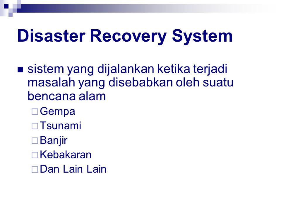 Disaster Recovery System sistem yang dijalankan ketika terjadi masalah yang disebabkan oleh suatu bencana alam  Gempa  Tsunami  Banjir  Kebakaran  Dan Lain Lain