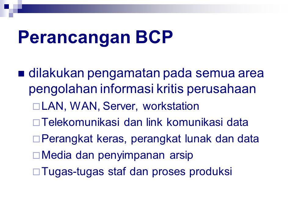 Perancangan BCP dilakukan pengamatan pada semua area pengolahan informasi kritis perusahaan  LAN, WAN, Server, workstation  Telekomunikasi dan link komunikasi data  Perangkat keras, perangkat lunak dan data  Media dan penyimpanan arsip  Tugas-tugas staf dan proses produksi