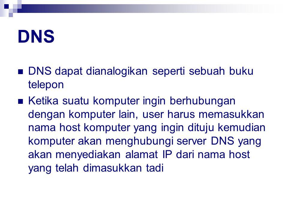 DNS DNS dapat dianalogikan seperti sebuah buku telepon Ketika suatu komputer ingin berhubungan dengan komputer lain, user harus memasukkan nama host komputer yang ingin dituju kemudian komputer akan menghubungi server DNS yang akan menyediakan alamat IP dari nama host yang telah dimasukkan tadi