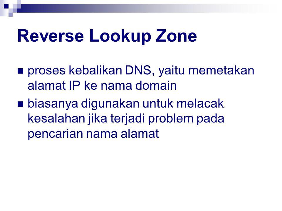Reverse Lookup Zone proses kebalikan DNS, yaitu memetakan alamat IP ke nama domain biasanya digunakan untuk melacak kesalahan jika terjadi problem pada pencarian nama alamat