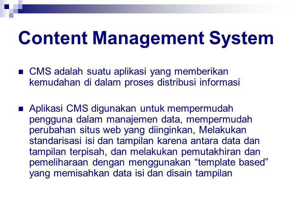 Content Management System CMS adalah suatu aplikasi yang memberikan kemudahan di dalam proses distribusi informasi Aplikasi CMS digunakan untuk mempermudah pengguna dalam manajemen data, mempermudah perubahan situs web yang diinginkan, Melakukan standarisasi isi dan tampilan karena antara data dan tampilan terpisah, dan melakukan pemutakhiran dan pemeliharaan dengan menggunakan template based yang memisahkan data isi dan disain tampilan