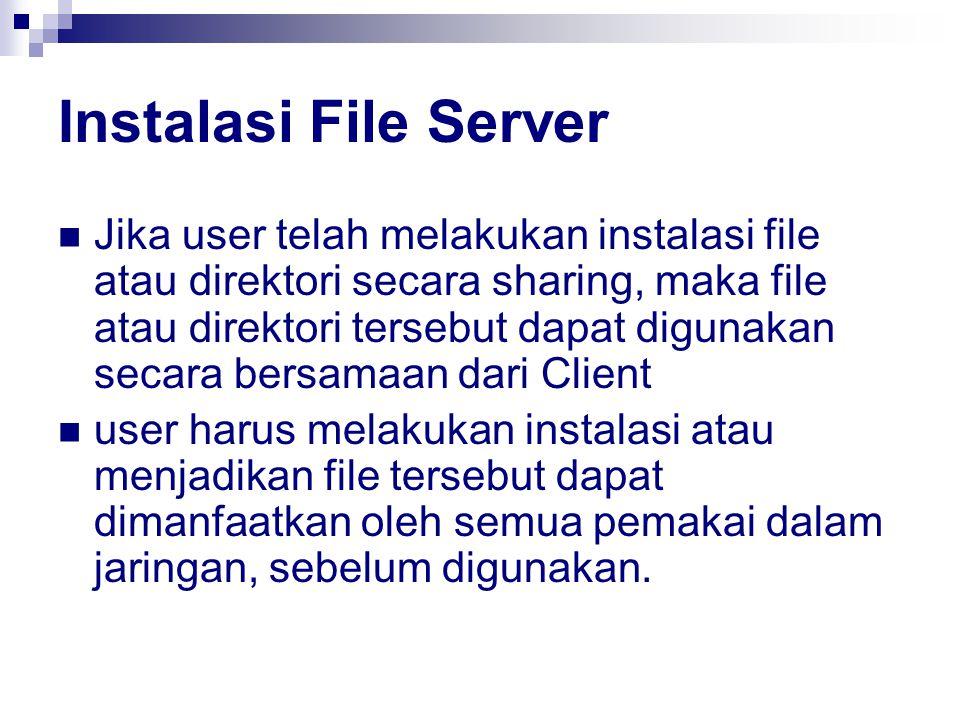 Instalasi File Server Jika user telah melakukan instalasi file atau direktori secara sharing, maka file atau direktori tersebut dapat digunakan secara bersamaan dari Client user harus melakukan instalasi atau menjadikan file tersebut dapat dimanfaatkan oleh semua pemakai dalam jaringan, sebelum digunakan.