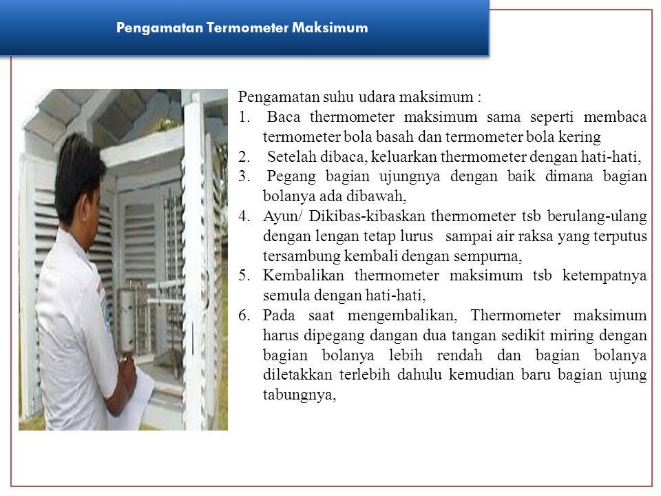 Pengamatan Termometer Maksimum Pengamatan suhu udara maksimum : 1. Baca thermometer maksimum sama seperti membaca termometer bola basah dan termometer