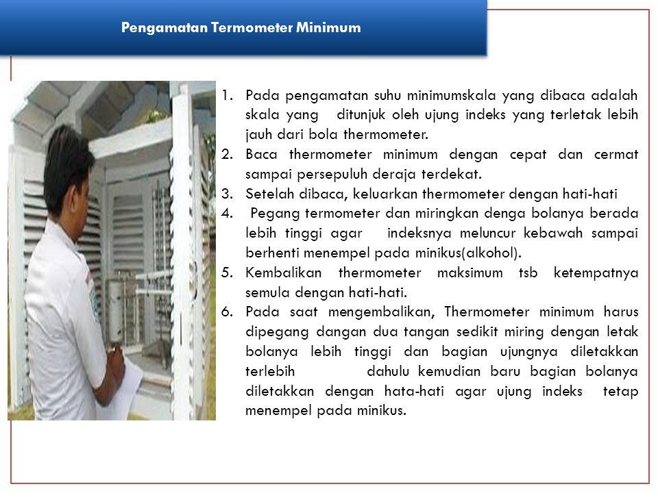Pengamatan Termometer Minimum 1.Pada pengamatan suhu minimumskala yang dibaca adalah skala yang ditunjuk oleh ujung indeks yang terletak lebih jauh da