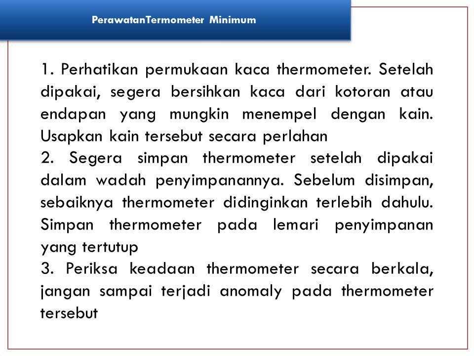 PerawatanTermometer Minimum 1. Perhatikan permukaan kaca thermometer. Setelah dipakai, segera bersihkan kaca dari kotoran atau endapan yang mungkin me