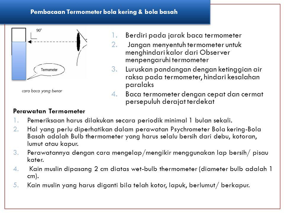 Pembacaan Prinsip Kerja Perawatan Termometer Maksimum Thermometer Maksimum berfungsi untuk mengukur suhu maksimum yang terjadi dalam 1 hari dan diamati setiap jam 12:00UTC atau jam 19:00WIB.Hasil baca suhu maksimum harus lebih tinggi atau serendah-rendahnya sama dengan suhu udara hasil pembacaan dari thermometer bola kering yang tertinggi pada hari yang bersangkutan.