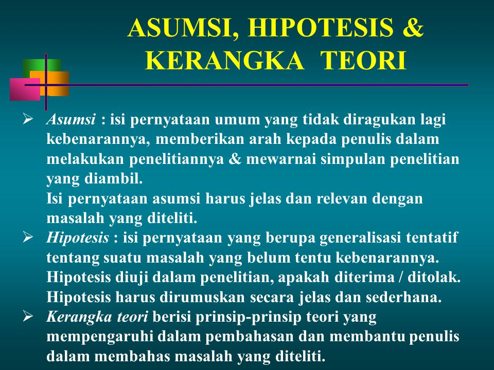 ASUMSI, HIPOTESIS & KERANGKA TEORI  Asumsi : isi pernyataan umum yang tidak diragukan lagi kebenarannya, memberikan arah kepada penulis dalam melakuk