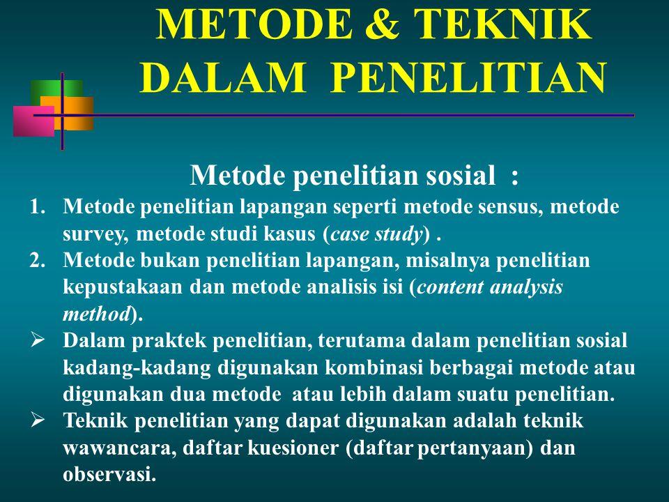 METODE & TEKNIK DALAM PENELITIAN Metode penelitian sosial : 1.Metode penelitian lapangan seperti metode sensus, metode survey, metode studi kasus (cas