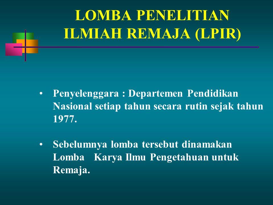 LOMBA PENELITIAN ILMIAH REMAJA (LPIR) Penyelenggara : Departemen Pendidikan Nasional setiap tahun secara rutin sejak tahun 1977. Sebelumnya lomba ters