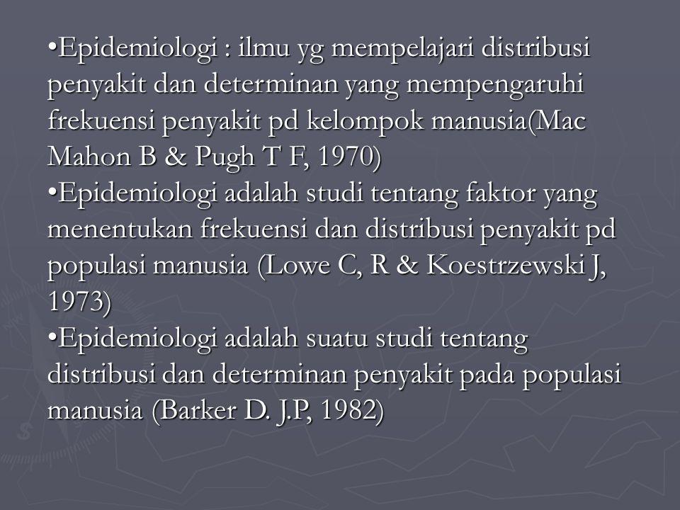 Epidemiologi : ilmu yg mempelajari distribusi penyakit dan determinan yang mempengaruhi frekuensi penyakit pd kelompok manusia(Mac Mahon B & Pugh T F, 1970)Epidemiologi : ilmu yg mempelajari distribusi penyakit dan determinan yang mempengaruhi frekuensi penyakit pd kelompok manusia(Mac Mahon B & Pugh T F, 1970) Epidemiologi adalah studi tentang faktor yang menentukan frekuensi dan distribusi penyakit pd populasi manusia (Lowe C, R & Koestrzewski J, 1973)Epidemiologi adalah studi tentang faktor yang menentukan frekuensi dan distribusi penyakit pd populasi manusia (Lowe C, R & Koestrzewski J, 1973) Epidemiologi adalah suatu studi tentang distribusi dan determinan penyakit pada populasi manusia (Barker D.