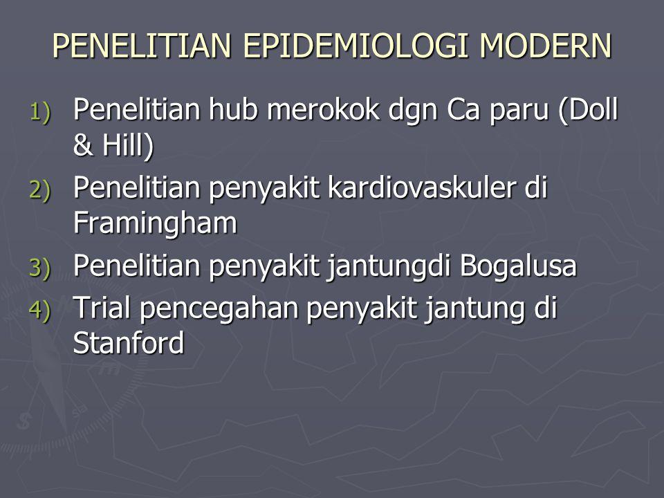 PENELITIAN EPIDEMIOLOGI MODERN 1) Penelitian hub merokok dgn Ca paru (Doll & Hill) 2) Penelitian penyakit kardiovaskuler di Framingham 3) Penelitian penyakit jantungdi Bogalusa 4) Trial pencegahan penyakit jantung di Stanford
