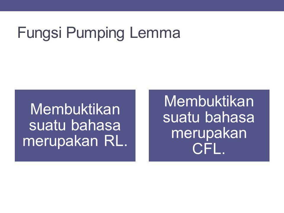 Fungsi Pumping Lemma Membuktikan suatu bahasa merupakan RL. Membuktikan suatu bahasa merupakan CFL.