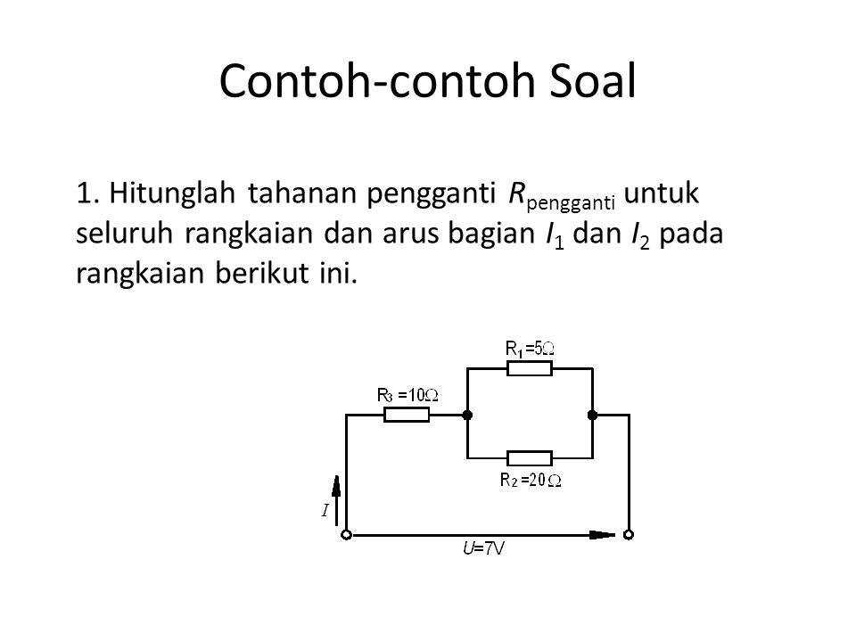 Contoh-contoh Soal 1. Hitunglah tahanan pengganti R pengganti untuk seluruh rangkaian dan arus bagian I 1 dan I 2 pada rangkaian berikut ini.