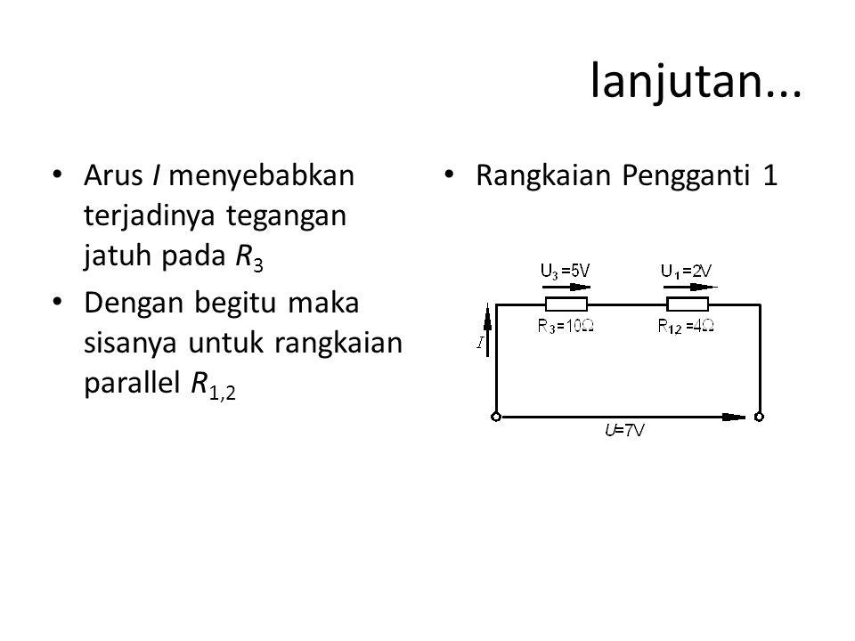 lanjutan... Arus I menyebabkan terjadinya tegangan jatuh pada R 3 Dengan begitu maka sisanya untuk rangkaian parallel R 1,2 Rangkaian Pengganti 1