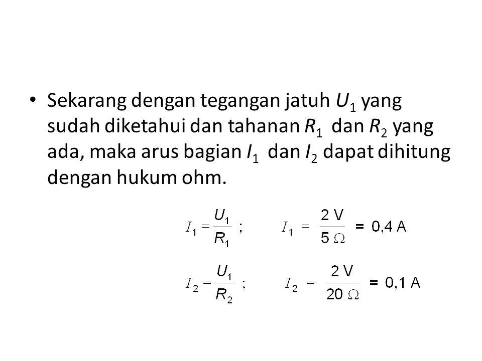 Sekarang dengan tegangan jatuh U 1 yang sudah diketahui dan tahanan R 1 dan R 2 yang ada, maka arus bagian I 1 dan I 2 dapat dihitung dengan hukum ohm