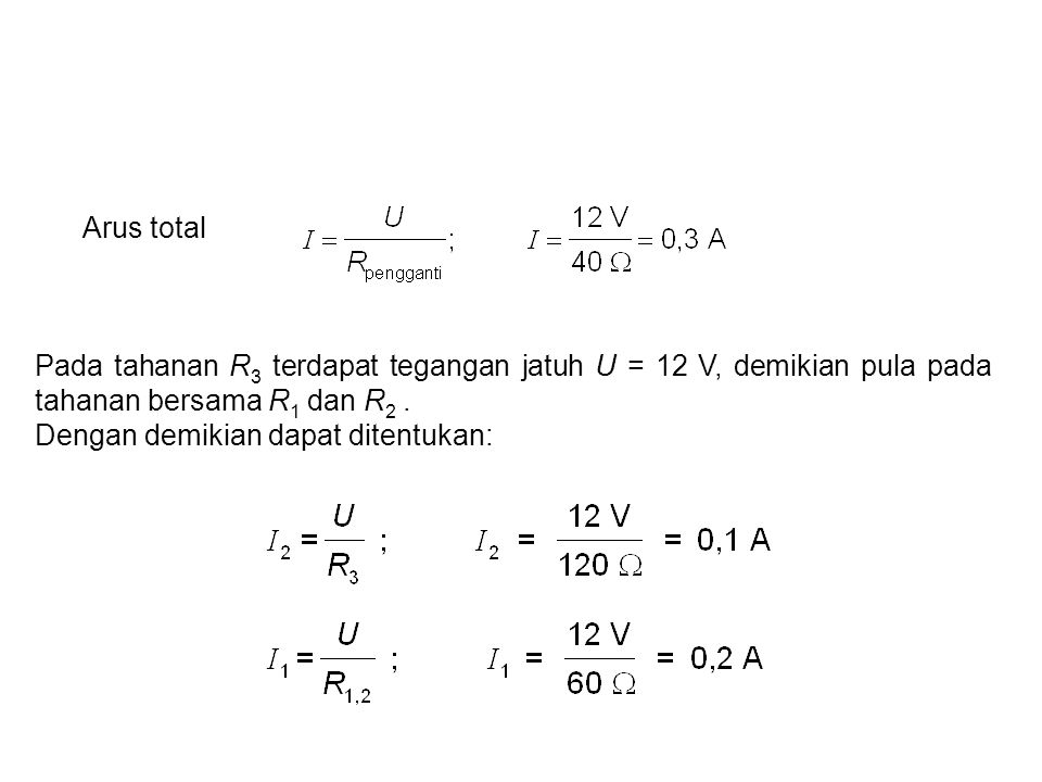 Arus total Pada tahanan R 3 terdapat tegangan jatuh U = 12 V, demikian pula pada tahanan bersama R 1 dan R 2. Dengan demikian dapat ditentukan:
