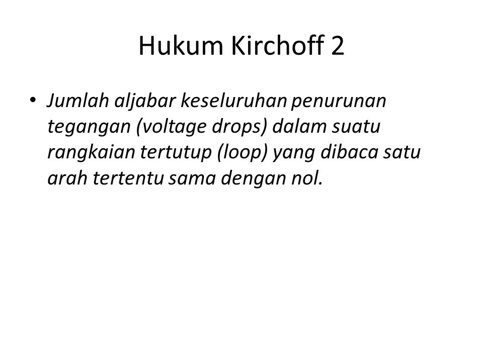 Hukum Kirchoff 2 Jumlah aljabar keseluruhan penurunan tegangan (voltage drops) dalam suatu rangkaian tertutup (loop) yang dibaca satu arah tertentu sa