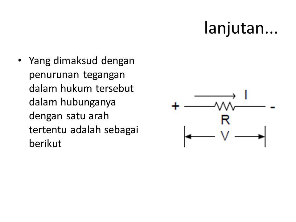 lanjutan... Yang dimaksud dengan penurunan tegangan dalam hukum tersebut dalam hubunganya dengan satu arah tertentu adalah sebagai berikut