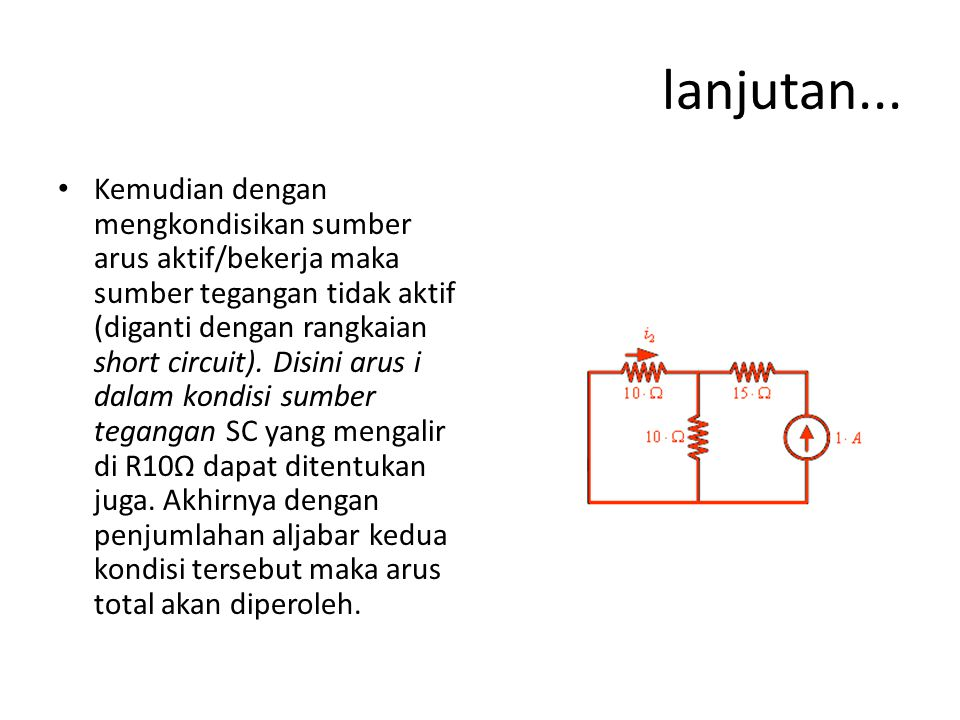 lanjutan... Kemudian dengan mengkondisikan sumber arus aktif/bekerja maka sumber tegangan tidak aktif (diganti dengan rangkaian short circuit). Disini