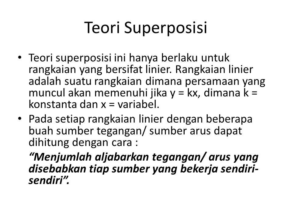 Teori Superposisi Teori superposisi ini hanya berlaku untuk rangkaian yang bersifat linier. Rangkaian linier adalah suatu rangkaian dimana persamaan y