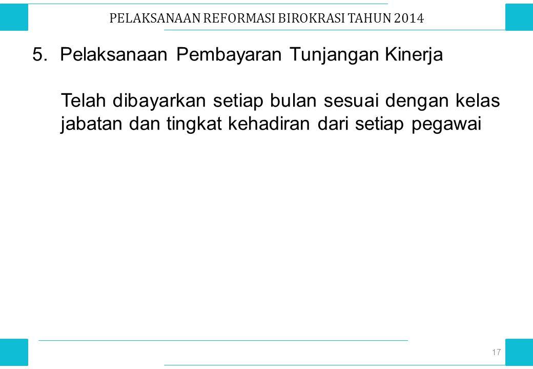 PELAKSANAAN REFORMASI BIROKRASI TAHUN 2014 17 5.Pelaksanaan Pembayaran Tunjangan Kinerja Telah dibayarkan setiap bulan sesuai dengan kelas jabatan dan
