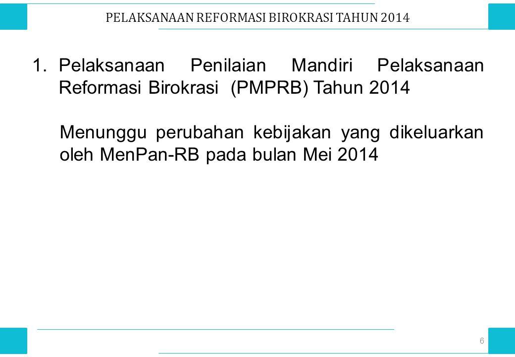 PELAKSANAAN REFORMASI BIROKRASI TAHUN 2014 6 1.Pelaksanaan Penilaian Mandiri Pelaksanaan Reformasi Birokrasi (PMPRB) Tahun 2014 Menunggu perubahan keb