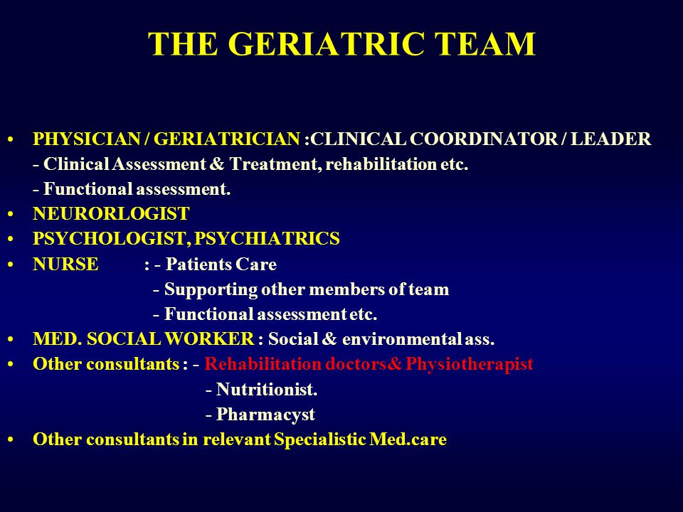 THE GERIATRIC TEAM PHYSICIAN / GERIATRICIAN :CLINICAL COORDINATOR / LEADER - Clinical Assessment & Treatment, rehabilitation etc.