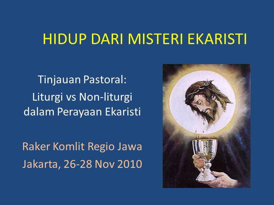 HIDUP DARI MISTERI EKARISTI Tinjauan Pastoral: Liturgi vs Non-liturgi dalam Perayaan Ekaristi Raker Komlit Regio Jawa Jakarta, 26-28 Nov 2010