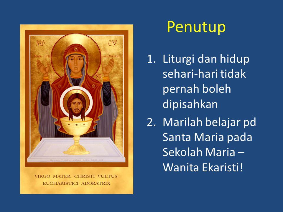 Penutup 1.Liturgi dan hidup sehari-hari tidak pernah boleh dipisahkan 2.Marilah belajar pd Santa Maria pada Sekolah Maria – Wanita Ekaristi!