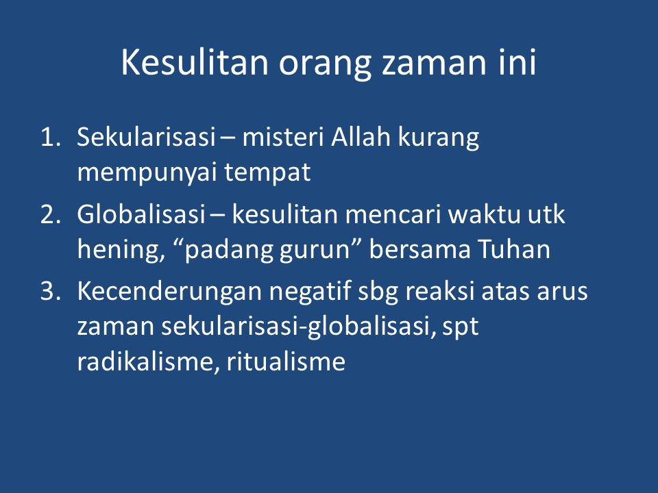 Kesulitan orang zaman ini 1.Sekularisasi – misteri Allah kurang mempunyai tempat 2.Globalisasi – kesulitan mencari waktu utk hening, padang gurun bersama Tuhan 3.Kecenderungan negatif sbg reaksi atas arus zaman sekularisasi-globalisasi, spt radikalisme, ritualisme