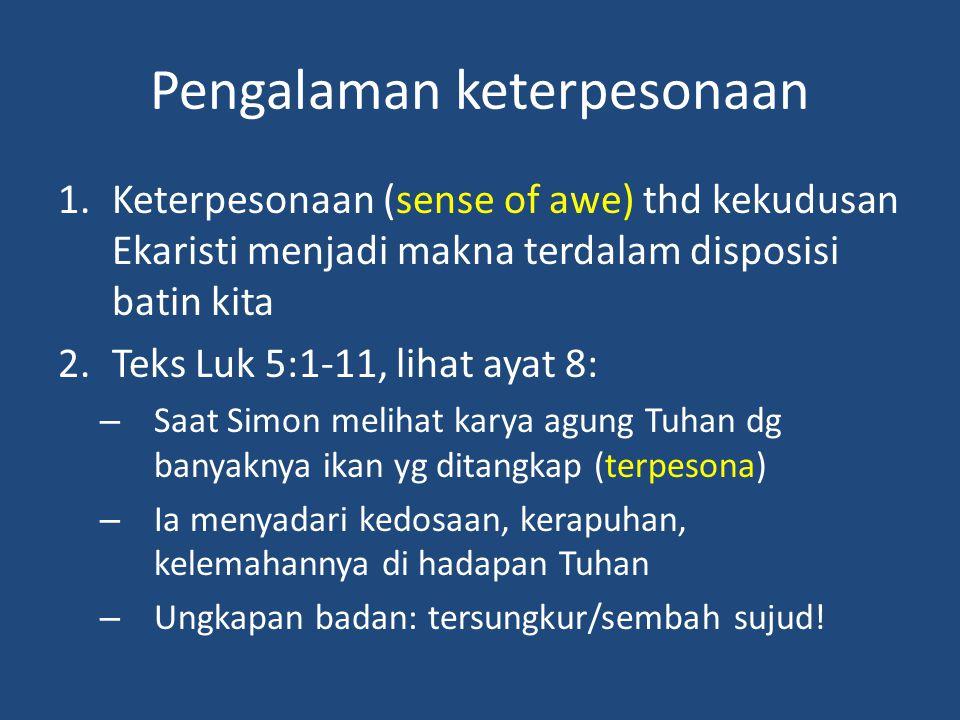 Pengalaman keterpesonaan 1.Keterpesonaan (sense of awe) thd kekudusan Ekaristi menjadi makna terdalam disposisi batin kita 2.Teks Luk 5:1-11, lihat ayat 8: – Saat Simon melihat karya agung Tuhan dg banyaknya ikan yg ditangkap (terpesona) – Ia menyadari kedosaan, kerapuhan, kelemahannya di hadapan Tuhan – Ungkapan badan: tersungkur/sembah sujud!