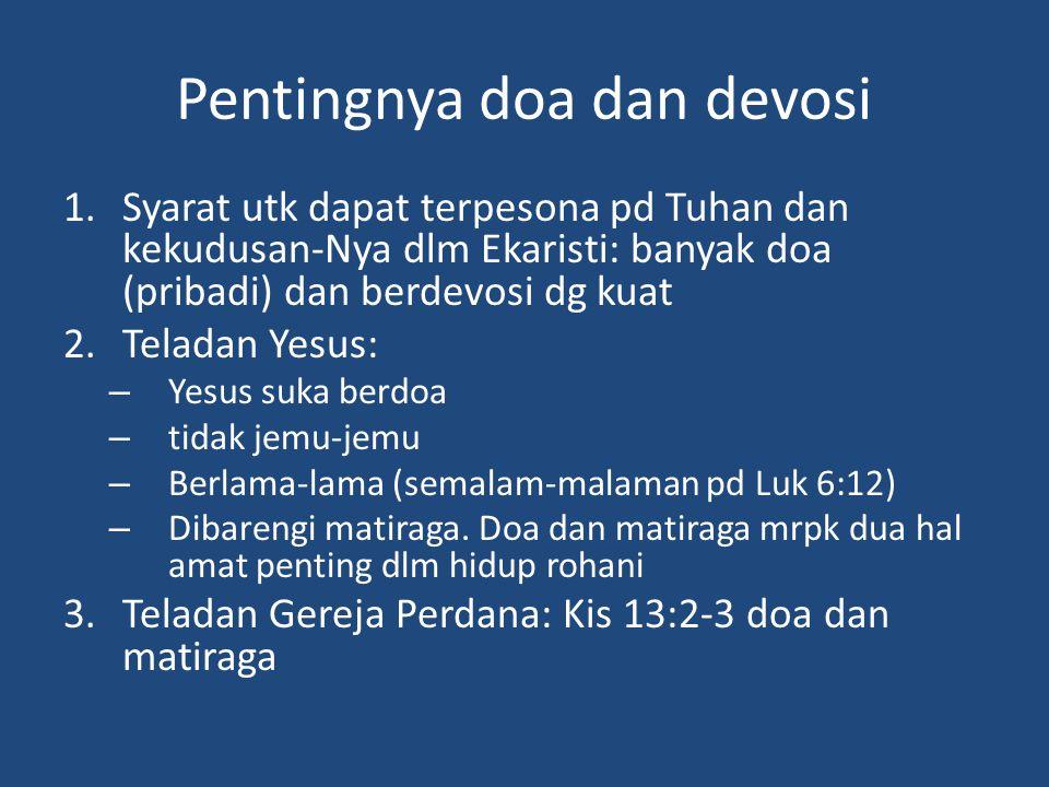 Pentingnya doa dan devosi 1.Syarat utk dapat terpesona pd Tuhan dan kekudusan-Nya dlm Ekaristi: banyak doa (pribadi) dan berdevosi dg kuat 2.Teladan Yesus: – Yesus suka berdoa – tidak jemu-jemu – Berlama-lama (semalam-malaman pd Luk 6:12) – Dibarengi matiraga.