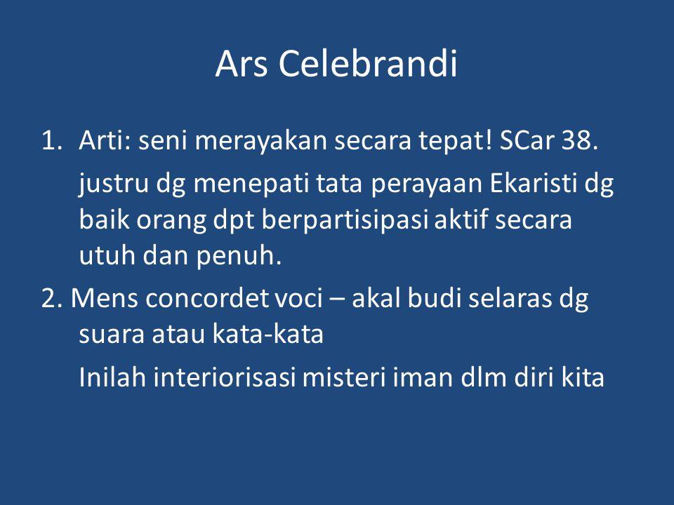 Ars Celebrandi 1.Arti: seni merayakan secara tepat! SCar 38. justru dg menepati tata perayaan Ekaristi dg baik orang dpt berpartisipasi aktif secara u
