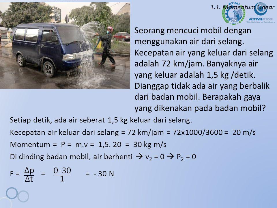 1.1. Momentum Linear Seorang mencuci mobil dengan menggunakan air dari selang. Kecepatan air yang keluar dari selang adalah 72 km/jam. Banyaknya air y