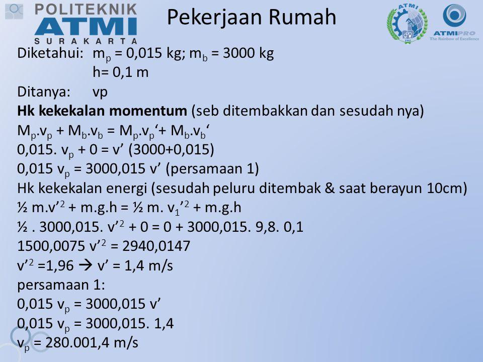 Pekerjaan Rumah Diketahui: m p = 0,015 kg; m b = 3000 kg h= 0,1 m Ditanya:vp Hk kekekalan momentum (seb ditembakkan dan sesudah nya) M p.v p + M b.v b