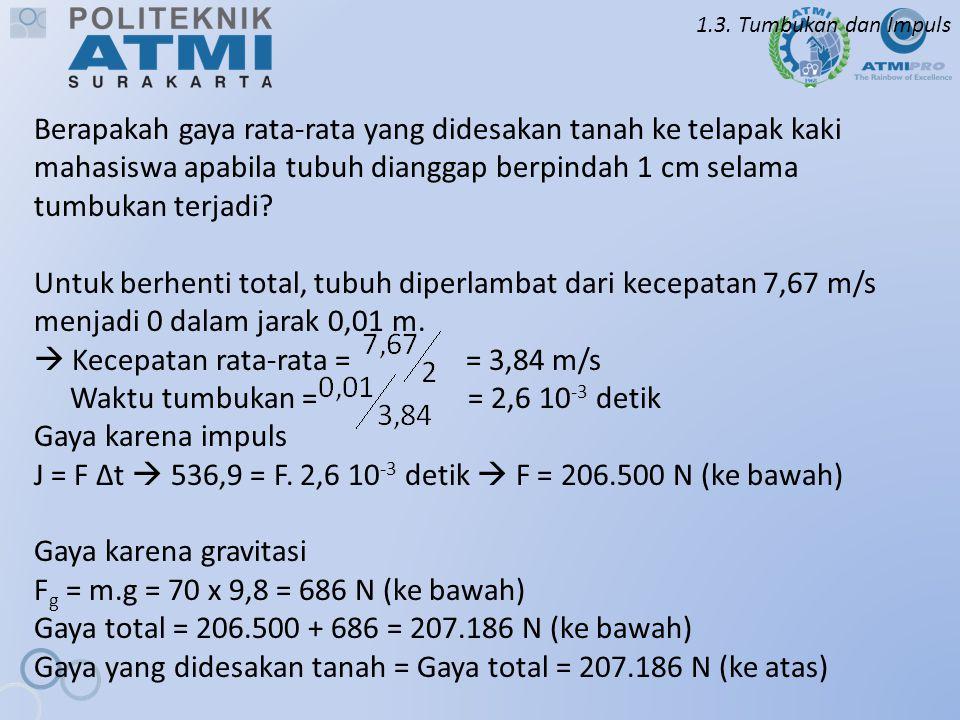1.3. Tumbukan dan Impuls Berapakah gaya rata-rata yang didesakan tanah ke telapak kaki mahasiswa apabila tubuh dianggap berpindah 1 cm selama tumbukan