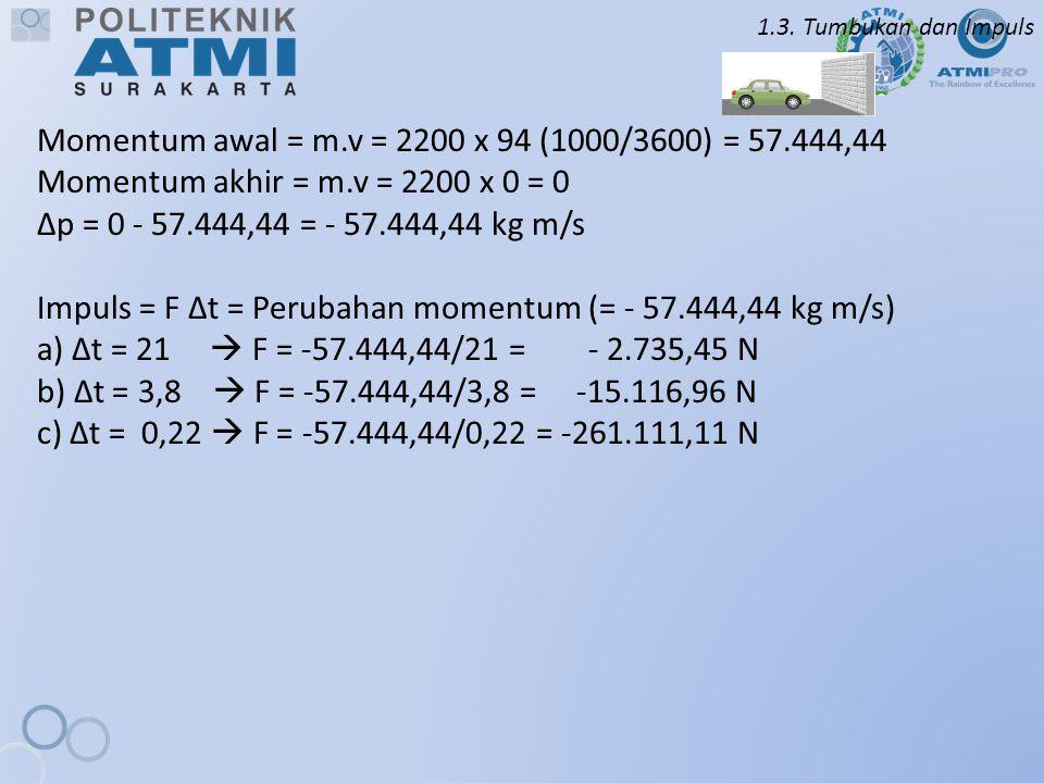 1.3. Tumbukan dan Impuls Momentum awal = m.v = 2200 x 94 (1000/3600) = 57.444,44 Momentum akhir = m.v = 2200 x 0 = 0 ∆p = 0 - 57.444,44 = - 57.444,44