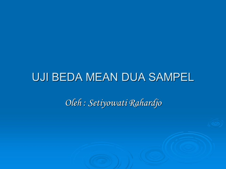 UJI BEDA MEAN DUA SAMPEL Oleh : Setiyowati Rahardjo