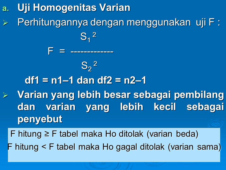 a. Uji Homogenitas Varian  Perhitungannya dengan menggunakan uji F : S 1 2 S 1 2 F = ------------- S 2 2 S 2 2 df1 = n1–1 dan df2 = n2–1 df1 = n1–1 d