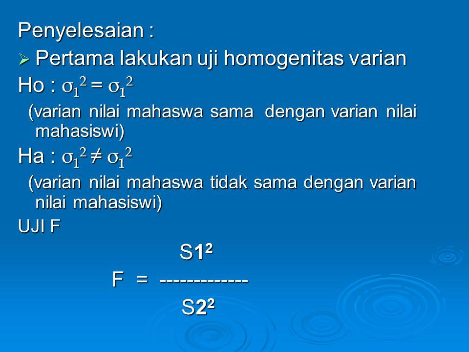 Penyelesaian :  Pertama lakukan uji homogenitas varian Ho : σ 1 2 = σ 1 2 (varian nilai mahaswa sama dengan varian nilai mahasiswi) (varian nilai mah