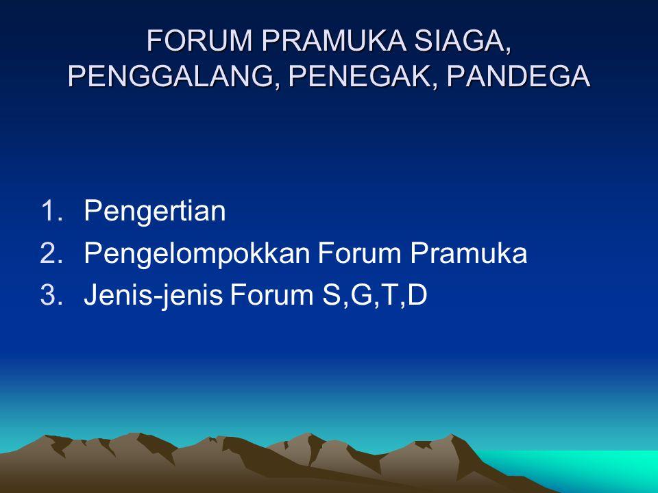 FORUM PRAMUKA SIAGA, PENGGALANG, PENEGAK, PANDEGA 1.Pengertian 2.Pengelompokkan Forum Pramuka 3.Jenis-jenis Forum S,G,T,D