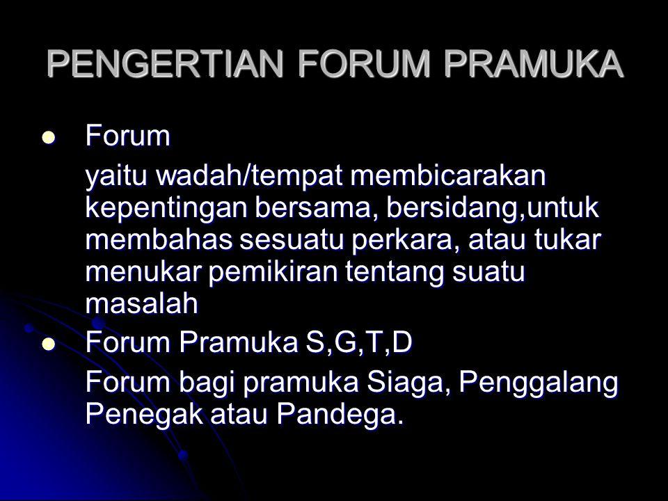 PENGERTIAN FORUM PRAMUKA Forum Forum yaitu wadah/tempat membicarakan kepentingan bersama, bersidang,untuk membahas sesuatu perkara, atau tukar menukar pemikiran tentang suatu masalah Forum Pramuka S,G,T,D Forum Pramuka S,G,T,D Forum bagi pramuka Siaga, Penggalang Penegak atau Pandega.