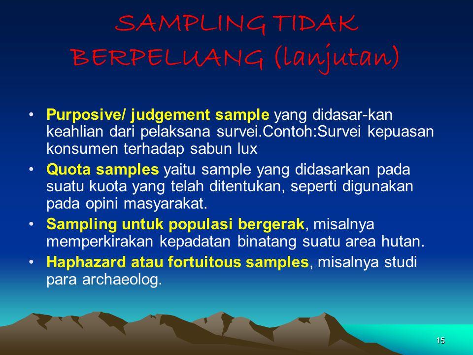 15 SAMPLING TIDAK BERPELUANG (lanjutan) Purposive/ judgement sample yang didasar-kan keahlian dari pelaksana survei.Contoh:Survei kepuasan konsumen te