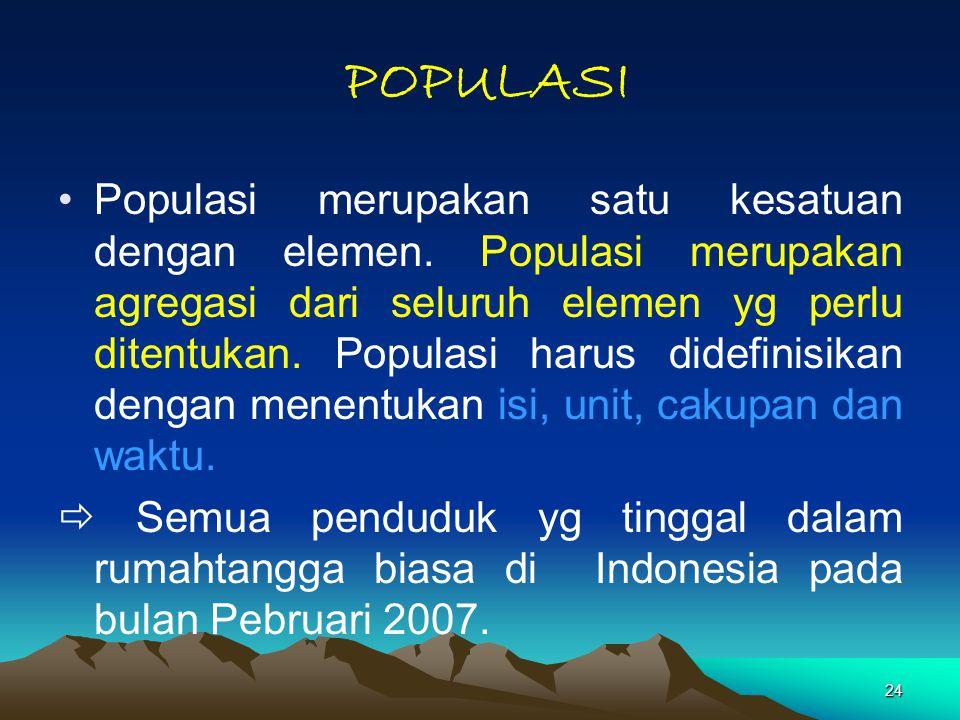 24 POPULASI Populasi merupakan satu kesatuan dengan elemen. Populasi merupakan agregasi dari seluruh elemen yg perlu ditentukan. Populasi harus didefi