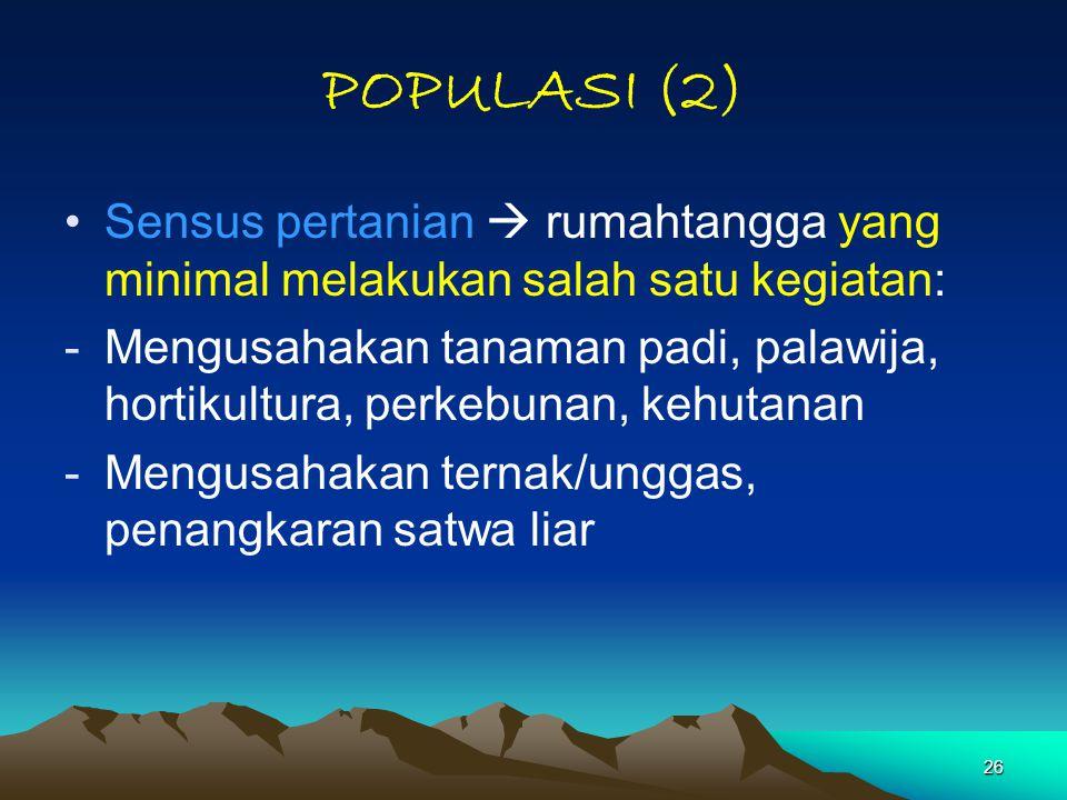 26 POPULASI (2) Sensus pertanian  rumahtangga yang minimal melakukan salah satu kegiatan: -Mengusahakan tanaman padi, palawija, hortikultura, perkebu