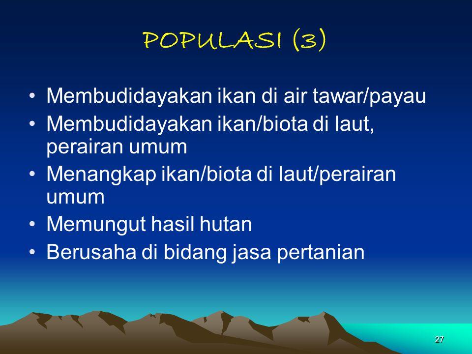 27 POPULASI (3) Membudidayakan ikan di air tawar/payau Membudidayakan ikan/biota di laut, perairan umum Menangkap ikan/biota di laut/perairan umum Memungut hasil hutan Berusaha di bidang jasa pertanian