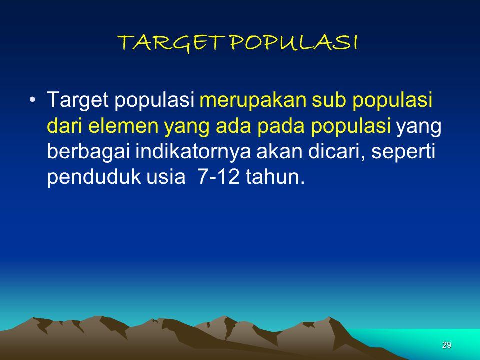 29 TARGET POPULASI Target populasi merupakan sub populasi dari elemen yang ada pada populasi yang berbagai indikatornya akan dicari, seperti penduduk usia 7-12 tahun.