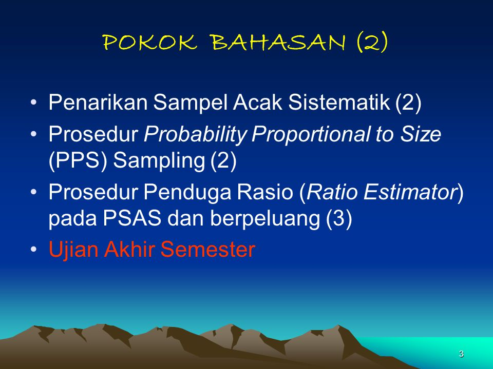 3 POKOK BAHASAN (2) Penarikan Sampel Acak Sistematik (2) Prosedur Probability Proportional to Size (PPS) Sampling (2) Prosedur Penduga Rasio (Ratio Estimator) pada PSAS dan berpeluang (3) Ujian Akhir Semester