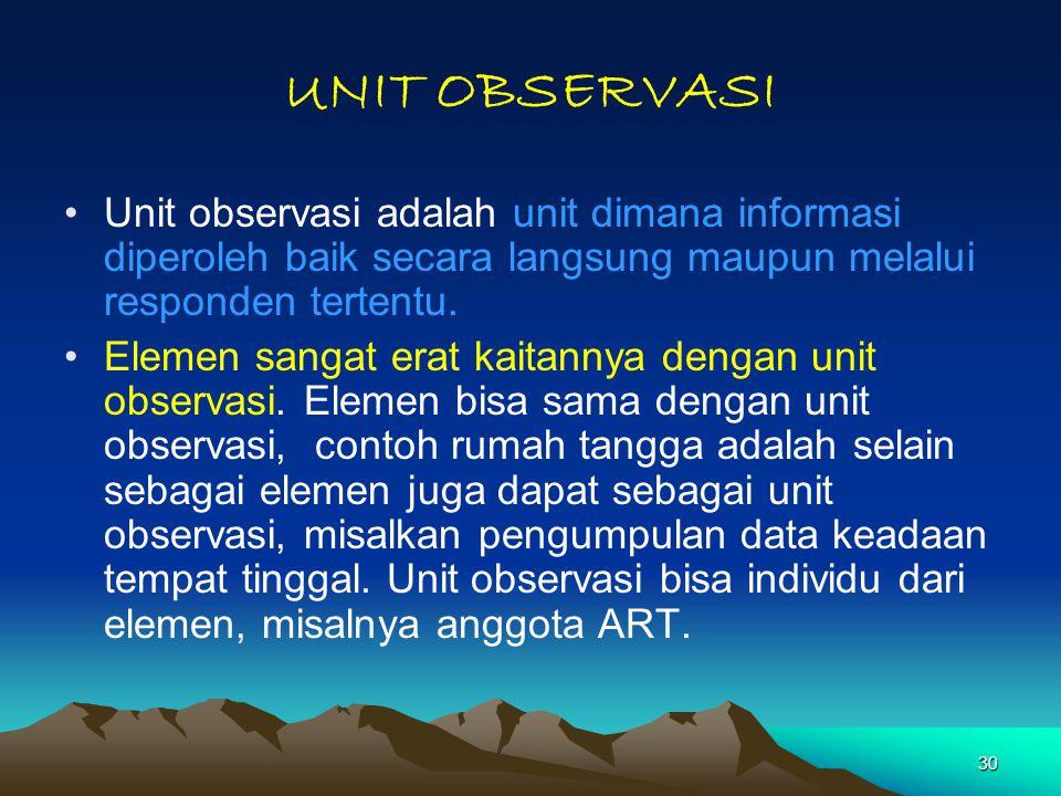 30 UNIT OBSERVASI Unit observasi adalah unit dimana informasi diperoleh baik secara langsung maupun melalui responden tertentu. Elemen sangat erat kai